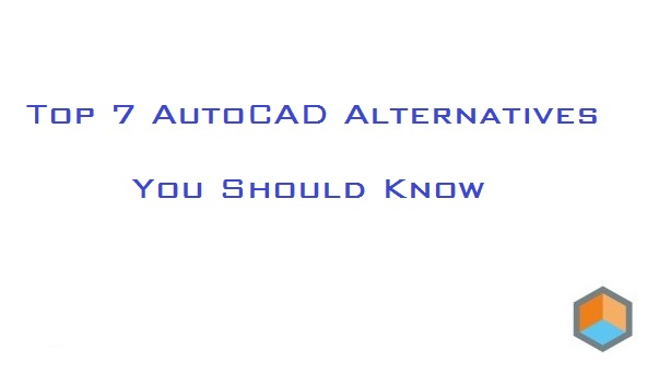 Top 7 AutoCAD Alternatives You Should Know